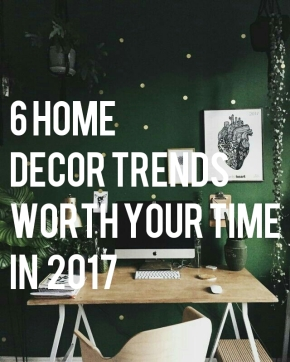 6 Home Decor Trends Worth Your Time in 2017